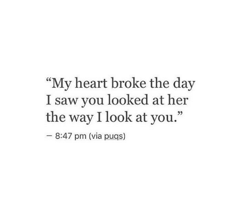 """Saw, Heart, and Her: """"My heart broke the day  I saw you looked at her  the way I look at you.""""  92  8:47 pm (via puqs)"""