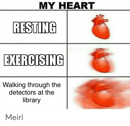 Heart, Library, and MeIRL: MY HEART  RESTING  EXERCISING  Walking through the  detectors at the  library Meirl