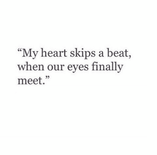 "skips: ""My heart skips a beat,  when our eves finally  meet.""  25"
