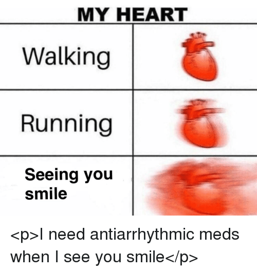 When I See You: MY HEART  Walking  Running  Seeing you  smile <p>I need antiarrhythmic meds when I see you smile</p>