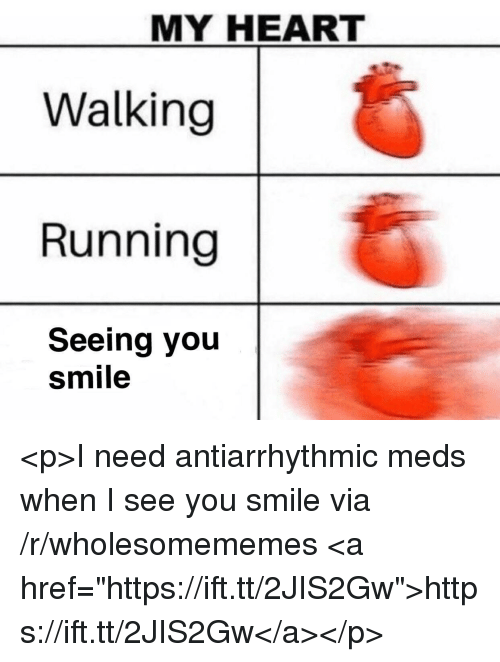"""When I See You: MY HEART  Walking  Running  Seeing you  smile <p>I need antiarrhythmic meds when I see you smile via /r/wholesomememes <a href=""""https://ift.tt/2JIS2Gw"""">https://ift.tt/2JIS2Gw</a></p>"""