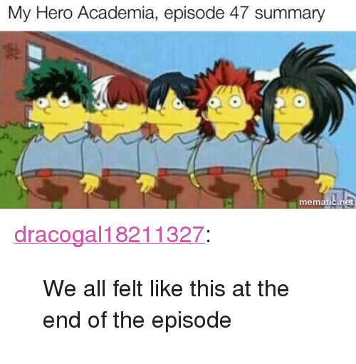 "Tumblr, Blog, and My Hero: My Hero Academia, episode 47 summary  mematic <p><a href=""https://dracogal18211327.tumblr.com/post/174518637594/we-all-felt-like-this-at-the-end-of-the-episode"" class=""tumblr_blog"">dracogal18211327</a>:</p>  <blockquote><p>We all felt like this at the end of the episode</p></blockquote>"