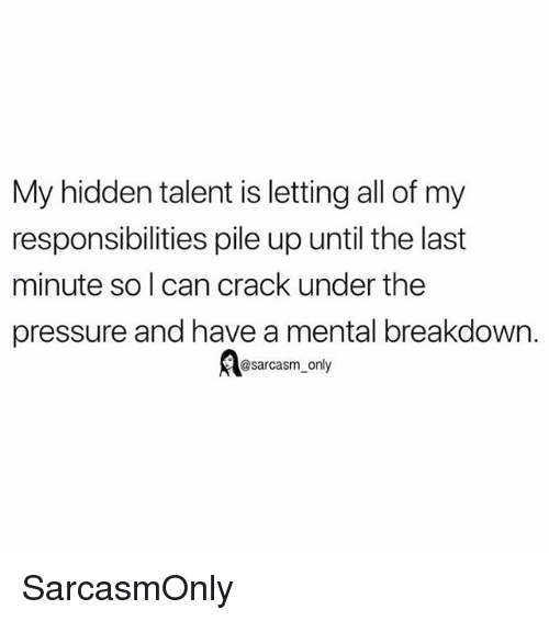Funny, Memes, and Pressure: My hidden talent is letting all of my  responsibilities pile up until the last  minute so l can crack under the  pressure and have a mental breakdowrn.  @sarcasm_only SarcasmOnly