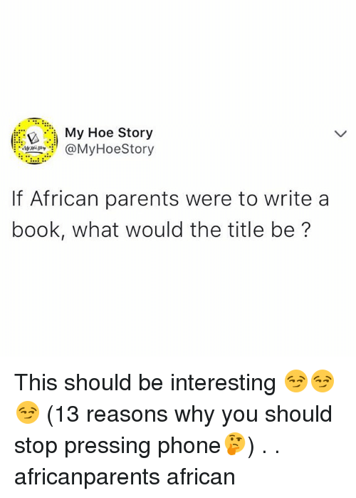 My Hoes: My Hoe Story  MyHoeStory  If African parents were to write a  book, what would the title be? This should be interesting 😏😏😏 (13 reasons why you should stop pressing phone🤔) . . africanparents african