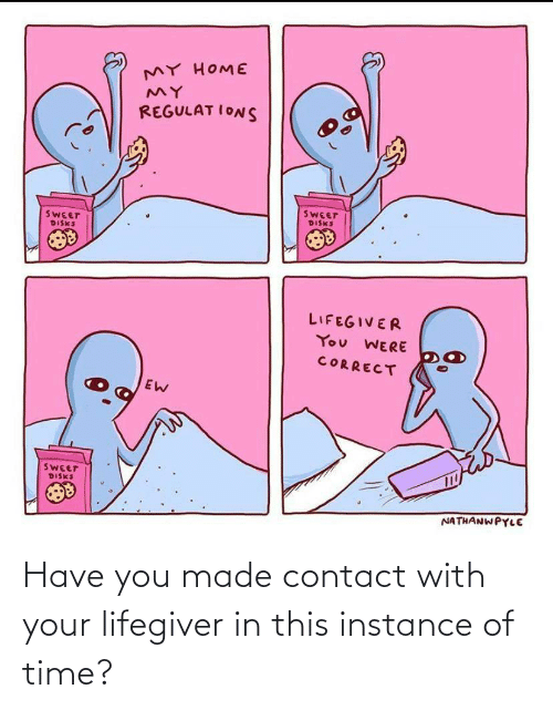 Ions: MY HOME  REGULAT IONS  SWEET  DISKS  SWEET  DISKS  LIFEGIVER  You WERE  CORRECT  SWEET  DISKS  NATHANWPYLE Have you made contact with your lifegiver in this instance of time?