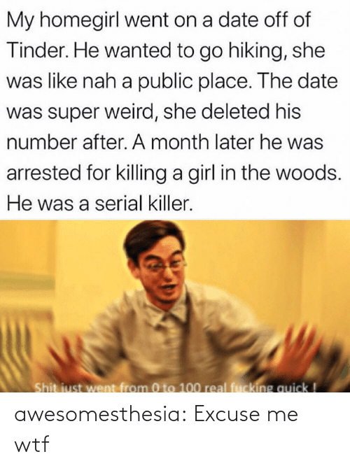 nah: My homegirl went on a date off of  Tinder. He wanted to go hiking, she  was like nah a public place. The date  was super weird, she deleted his  number after. A month later he was  arrested for killing a girl in the woods.  He was a serial killer.  Shit just went from 0 to 100 real fucking quick ! awesomesthesia:  Excuse me wtf
