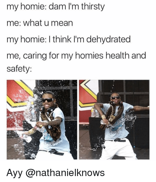 Homie, Thirsty, and Dank Memes: my homie: dam I'm thirsty  me: what u mearn  my homie: I think I'm dehydrated  me, caring for my homies health and  safety: Ayy @nathanielknows