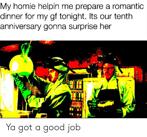 Homie, Good, and Got: My homie helpin me prepare a romantic  dinner for my gf tonight. Its our tenth  anniversary gonna surprise her Ya got a good job