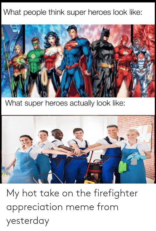 Take: My hot take on the firefighter appreciation meme from yesterday