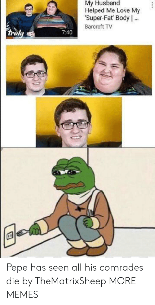 Pepe: My Husband  Helped Me Love My  Super-Fat Body .  Barcroft TV  truly  7:40 Pepe has seen all his comrades die by TheMatrixSheep MORE MEMES