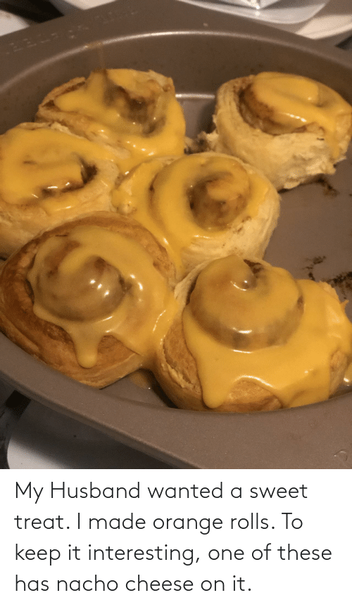 On It: My Husband wanted a sweet treat. I made orange rolls. To keep it interesting, one of these has nacho cheese on it.