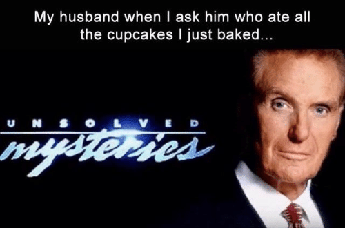 Baked, Cupcakes, and Husband: My husband when I ask him who ate all  the cupcakes I just baked...  u N S  VED