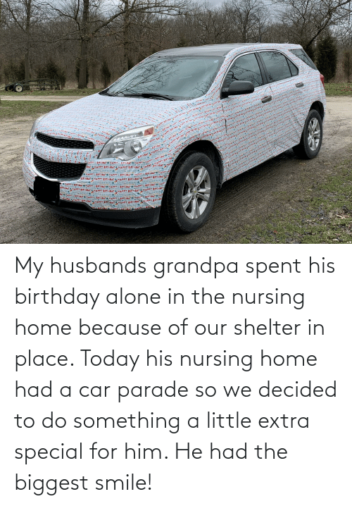 Nursing: My husbands grandpa spent his birthday alone in the nursing home because of our shelter in place. Today his nursing home had a car parade so we decided to do something a little extra special for him. He had the biggest smile!