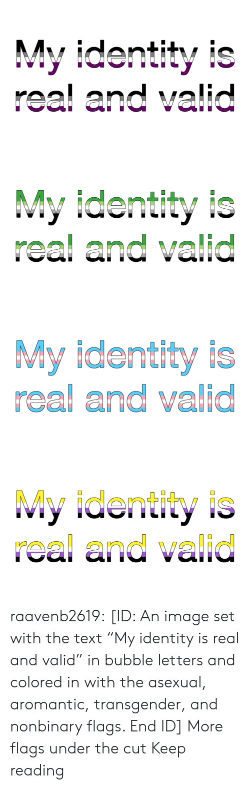 "transgender: My identity is  real and valid   My identity is  real and valid   My identity is  real and valid   My identity is  real and valid raavenb2619:  [ID: An image set with the text ""My identity is real and valid"" in bubble letters and colored in with the asexual, aromantic, transgender, and nonbinary flags. End ID]  More flags under the cut  Keep reading"