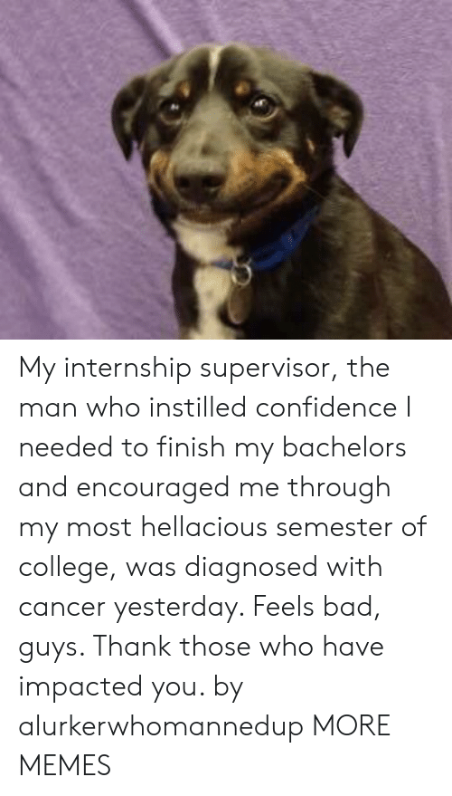supervisor: My internship supervisor, the man who instilled confidence I needed to finish my bachelors and encouraged me through my most hellacious semester of college, was diagnosed with cancer yesterday. Feels bad, guys. Thank those who have impacted you. by alurkerwhomannedup MORE MEMES