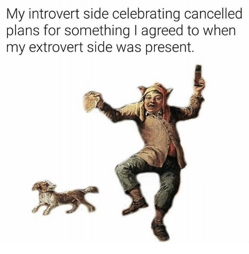 Introvert, Classical Art, and Extrovert: My introvert side celebrating cancelled  plans for something I agreed to when  my extrovert side was present.