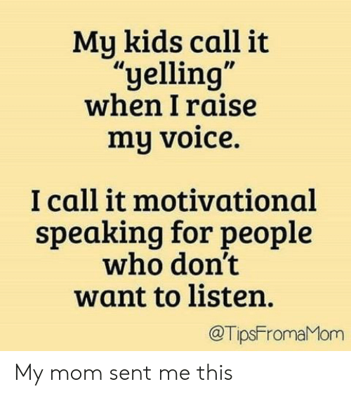 "Kids, Voice, and Terrible Facebook: My kids call it  ""yelling""  when I raise  my voice.  I call it motivational  speaking for people  who don't  want to listen  @TipsFromaMom My mom sent me this"