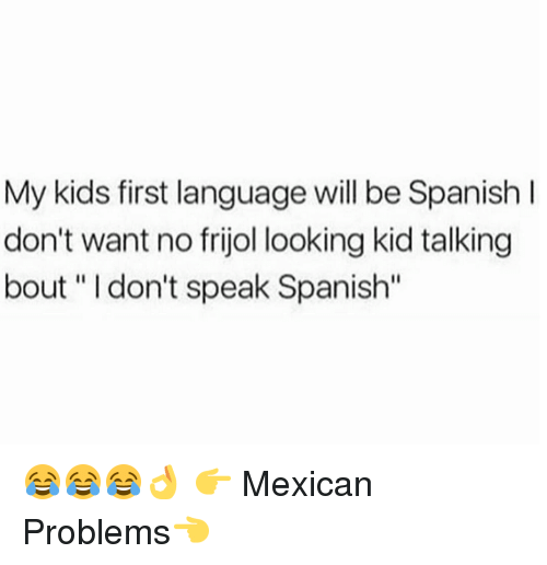"""Mexican Problems: My kids first language will be Spanish I  don't want no frijol looking kid talking  bout """" I don't speak Spanish"""" 😂😂😂👌  👉 Mexican Problems👈"""