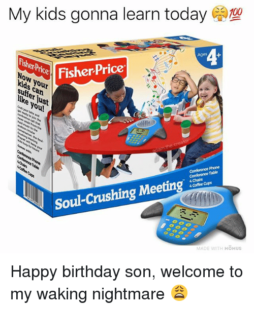 Birthday, Memes, and Phone: My kids gonna learn today  T00  4  Fisher PricerS  Now your  kids c  FisherPrice  an  us  to  the creato  Conference Phone  Conference Table  4 Chairs  4 Coffee Cups  Soul-Crushing Meeting a  MADE WITH MOMUS Happy birthday son, welcome to my waking nightmare 😩