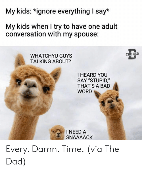 "Bad, Dad, and Dank: My kids: *ignore everything I say*  My kids when I try to have one adult  conversation with my spouse:  THE DAD  WHATCHYU GUYS  TALKING ABOUT?  I HEARD YOU  SAY ""STUPID,""  THAT'S A BAD  WORD  INEED A  SNAAAACK Every. Damn. Time.  (via The Dad)"