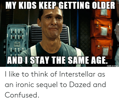 Interstellar: MY KIDS KEEP GETTING OLDER  ANDI STAY THE SAME AGE.  made on imgur I like to think of Interstellar as an ironic sequel to Dazed and Confused.