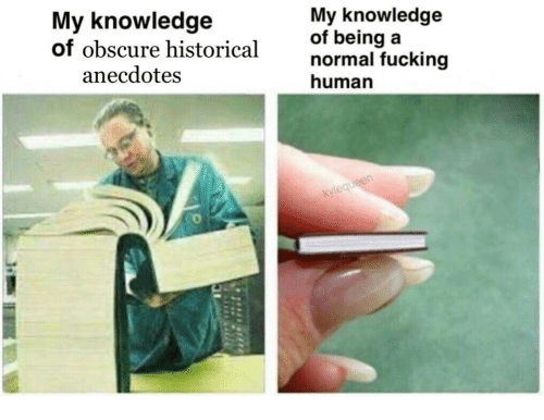 obscure: My knowledge  of obscure historical  My knowledg  of being  normal fucking  human  anecdotes  ueen
