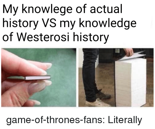 Game of Thrones, Tumblr, and Blog: My knowlege of actual  history VS my knowledge  of Westerosi history game-of-thrones-fans:  Literally