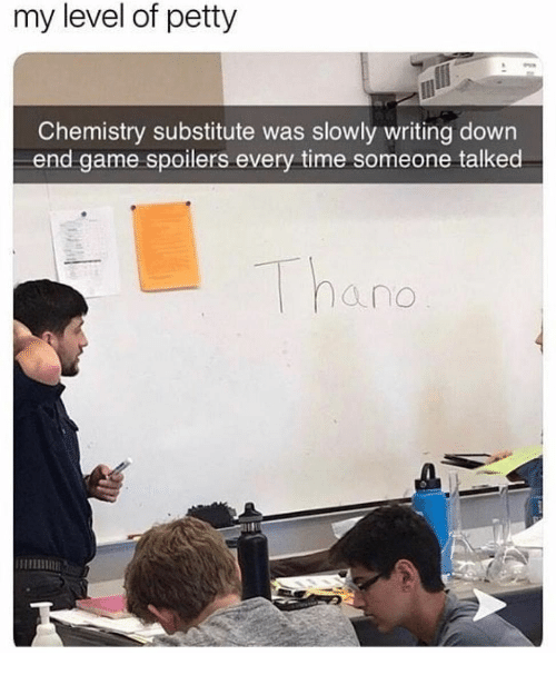Petty, Game, and Time: my level of petty  Chemistry substitute was slowly writing down  end game spoilers every time someone talked  Thano