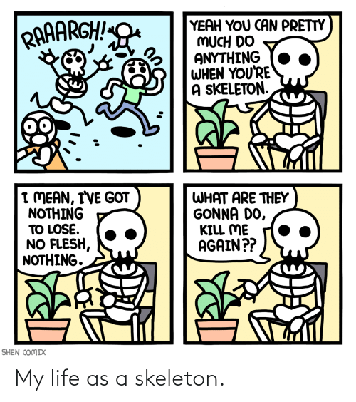 skeleton: My life as a skeleton.