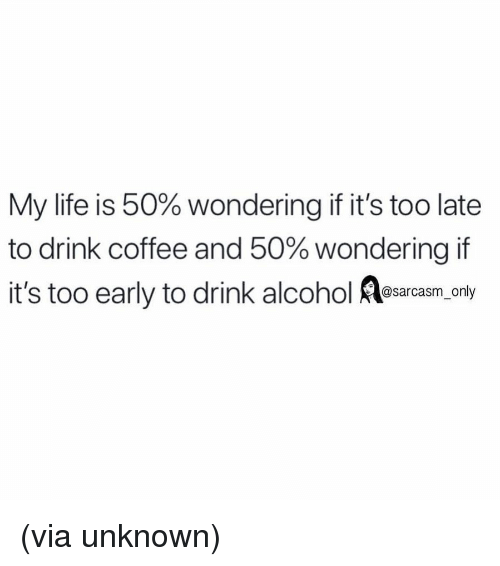 Funny, Life, and Memes: My life is 50% wondering if it's too late  to drink coffee and 50% wondering it  it's too early to drink alcohol osara.y  @sarcasm only (via unknown)