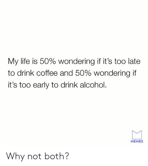 Alcoholes: My life is 50% wondering if it's too late  to drink coffee and 50% wondering if  it's too early to drink alcohol.  MEMES Why not both?