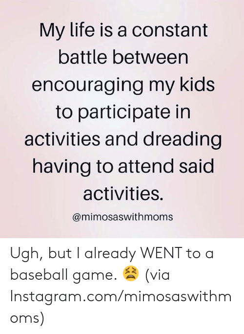 Baseball, Dank, and Instagram: My life is a constant  battle between  encouraging my kids  to participate in  activities and dreading  having to attend said  activities.  @mimosaswithmoms Ugh, but I already WENT to a baseball game. 😫  (via Instagram.com/mimosaswithmoms)