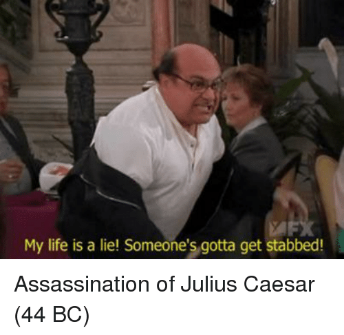 Julius Caesar: My life is a liel Someone's gotta get stabbed! Assassination of Julius Caesar (44 BC)