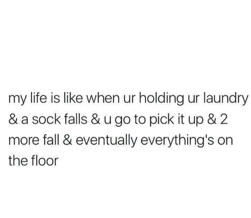 on the floor: my life is like when ur holding ur laundry  & a sock falls & u go to pick it up & 2  more fall & eventually everything's on  the floor