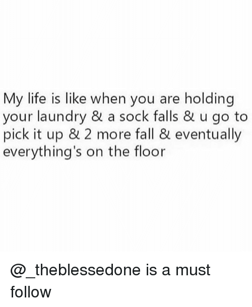 Fall, Laundry, and Life: My life is like when you are holding  your laundry & a sock falls & u go to  pick it up & 2 more fall & eventually  everything's on the floor @_theblessedone is a must follow