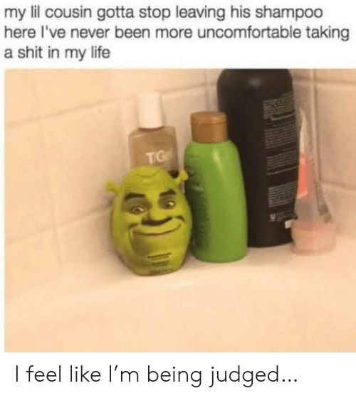 A Shit: my lil cousin gotta stop leaving his shampoo  here I've never been more uncomfortable taking  a shit in my life  TG I feel like I'm being judged…