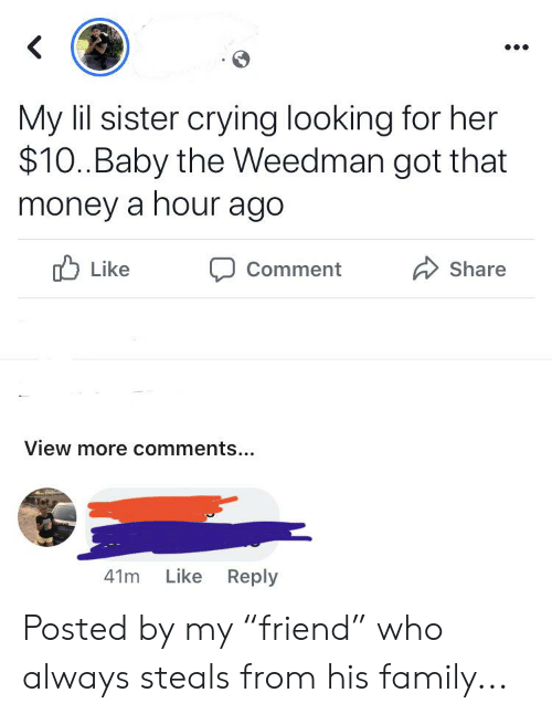 "Crying, Family, and Money: My lil sister crying looking for her  $10.Baby the Weedman got that  money a hour ago  Like  Comment  Share  View more comments...  Like Reply  41m Posted by my ""friend"" who always steals from his family..."