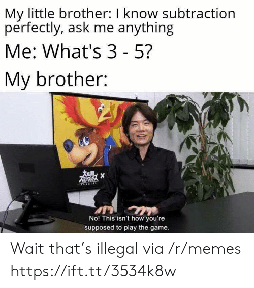 Ask Me Anything: My little brother: I know subtraction  perfectly, ask me anything  Me: What's 3 - 5?  My brother:  X  No! This isn't how you're  supposed to play the game. Wait that's illegal via /r/memes https://ift.tt/3534k8w