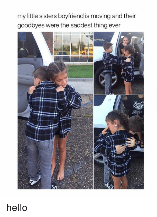 Saddest Thing Ever: my little sisters boyfriend is moving and their  goodbyes were the saddest thing ever hello