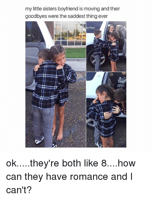 Saddest Thing Ever: my little sisters boyfriend is moving and their  goodbyes were the saddest thing ever ok.....they're both like 8....how can they have romance and I can't?