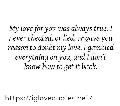 Love, True, and How To: My love for you was  never cheated, or lied, or gave you  reason to doubt my love. I gambled  everything on you, and I don't  know how to get it back.  always true. I https://iglovequotes.net/