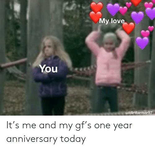 Love, Today, and One: My love  You  u/dirtfarmer97 It's me and my gf's one year anniversary today