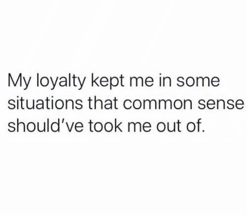 Common Sense: My loyalty kept me in some  situations that common sense  should've took me out of.