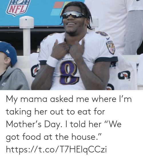 "Food, Football, and Nfl: My mama asked me where I'm taking her out to eat for Mother's Day.  I told her ""We got food at the house."" https://t.co/T7HElqCCzi"