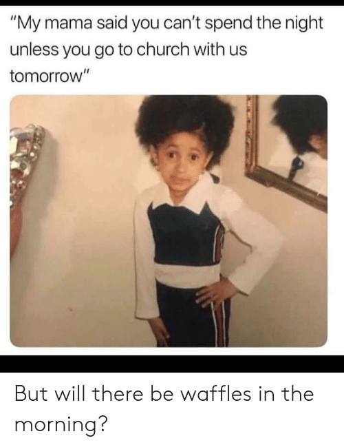 """waffles: """"My mama said you can't spend the night  unless you go to church with us  tomorrow"""" But will there be waffles in the morning?"""