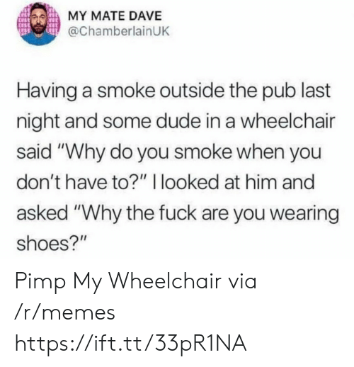 "Pub: MY MATE DAVE  @ChamberlainUK  Having a smoke outside the pub last  night and some dude in a wheelchair  said ""Why do you smoke when you  don't have to?"" I looked at him and  asked ""Why the fuck are you wearing  shoes?"" Pimp My Wheelchair via /r/memes https://ift.tt/33pR1NA"
