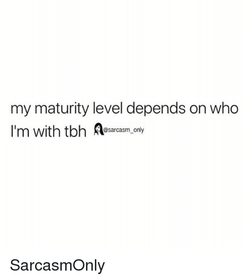 Funny, Memes, and Sarcasm: my maturity level depends on who  @sarcasm_only SarcasmOnly