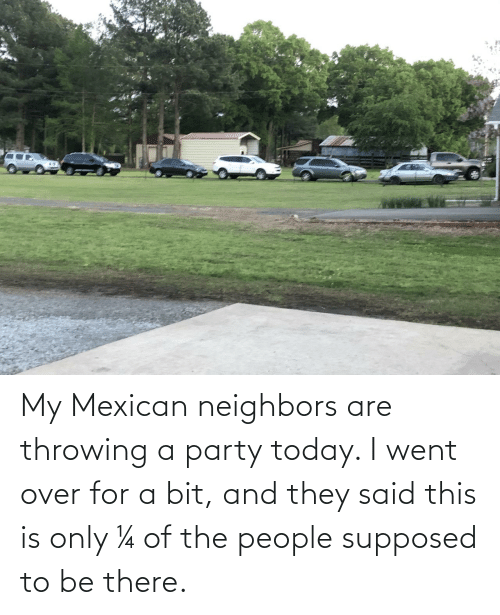 Mexican: My Mexican neighbors are throwing a party today. I went over for a bit, and they said this is only ¼ of the people supposed to be there.