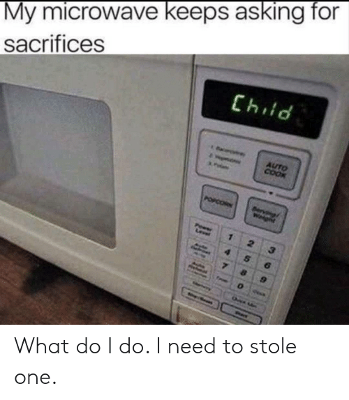 Asking, Microwave, and One: My microwave keeps asking for  sacrifices  PI43  AUTO  COOK  COR  Wgnt  2 What do I do. I need to stole one.