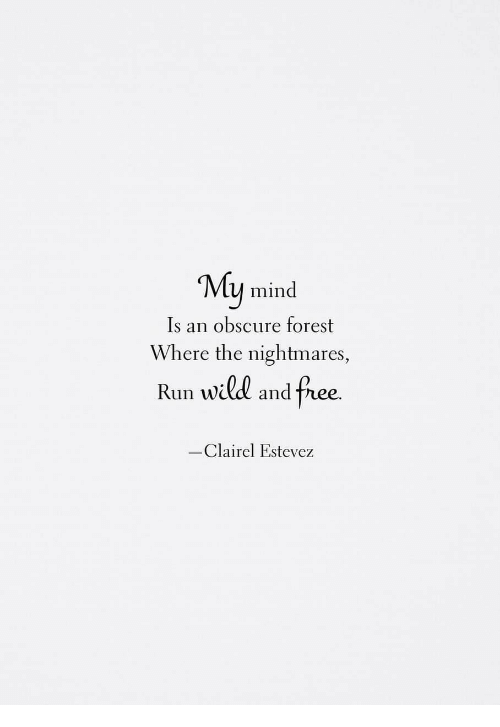 obscure: My mind  Is an obscure forest  Where the nightmares,  vid and  Run will and free  -Clairel Estevez